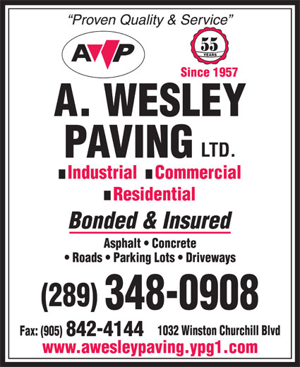 A Wesley Paving Ltd (905-842-4141) - Annonce illustrée======= - Proven Quality & Service 55 YEARS Since 1957 Industrial    Commercial Residential Bonded & Insured Asphalt   Concrete Roads   Parking Lots   Driveways (289) 348-0908 1032 Winston Churchill Blvd Fax: (905) 842-4144 www.awesleypaving.ypg1.com