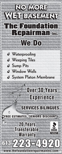 The Foundation Repairman (613-223-4920) - Annonce illustrée======= - NO MORE WET BASEMENT Inc. We Do Waterproofing Weeping Tiles Sump Pits Window Wells System Platon Membrane Over 30 Years Experience SERVICES BILINGUES SENIORS DISCOUNT FREE ESTIMATES 20 Years Transferable Warranty 613 www.thefoundationrepairmaninc.com  NO MORE WET BASEMENT Inc. We Do Waterproofing Weeping Tiles Sump Pits Window Wells System Platon Membrane Over 30 Years Experience SERVICES BILINGUES SENIORS DISCOUNT FREE ESTIMATES 20 Years Transferable Warranty 613 www.thefoundationrepairmaninc.com  NO MORE WET BASEMENT Inc. We Do Waterproofing Weeping Tiles Sump Pits Window Wells System Platon Membrane Over 30 Years Experience SERVICES BILINGUES SENIORS DISCOUNT FREE ESTIMATES 20 Years Transferable Warranty 613 www.thefoundationrepairmaninc.com