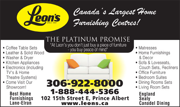 Leon's Furniture (306-922-8000) - Display Ad - Bedroom Suites Theatre Systems) Dining Rooms Sets Come Visit Our 306-922-8000 Living Room Sets Showroom! 1-888-444-5366 Best Home England Furnishings 102 15th Street E, Prince Albert TV's & Home Sealy Lane-Elran Canadel Dining www.leons.ca THE PLATINUM PROMISE At Leon s you don t just buy a piece of furniture Matresses Coffee Table Sets - you buy peace of mind Home Furnishings Leather & Solid Wood & Decor Washer & Dryer Sofa & Loveseats, Kitchen Appliances Couch Sets, Recliners Electronics (including Office Furniture At Leon s you don t just buy a piece of furniture Matresses Coffee Table Sets THE PLATINUM PROMISE - you buy peace of mind Home Furnishings Leather & Solid Wood & Decor Washer & Dryer Sofa & Loveseats, Kitchen Appliances Couch Sets, Recliners Electronics (including Office Furniture TV's & Home Bedroom Suites Theatre Systems) Dining Rooms Sets Come Visit Our 306-922-8000 Living Room Sets Showroom! 1-888-444-5366 Best Home England Furnishings 102 15th Street E, Prince Albert Sealy Lane-Elran Canadel Dining www.leons.ca