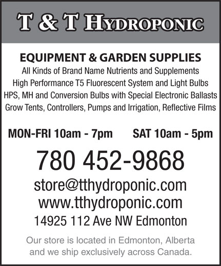 T & T Hydroponic (780-452-9868) - Display Ad - T & T H YDROPONIC EQUIPMENT & GARDEN SUPPLIES All Kinds of Brand Name Nutrients and Supplements High Performance T5 Fluorescent System and Light Bulbs HPS, MH and Conversion Bulbs with Special Electronic Ballasts Grow Tents, Controllers, Pumps and Irrigation, Reflective Films MON-FRI 10am - 7pm SAT 10am - 5pm 780 452-9868 www.tthydroponic.com 14925 112 Ave NW Edmonton Our store is located in Edmonton, Alberta and we ship exclusively across Canada.