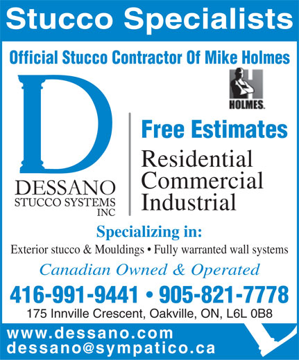Dessano Stucco Systems Inc (905-821-7778) - Display Ad - Stucco Specialists Official Stucco Contractor Of Mike Holmes Free Estimates Residential Commercial Industrial Specializing in: Exterior stucco & Mouldings   Fully warranted wall systems Canadian Owned & Operated 416-991-9441  905-821-7778 175 Innville Crescent, Oakville, ON, L6L 0B8 www.dessano.co m dessano@sympatico.c a