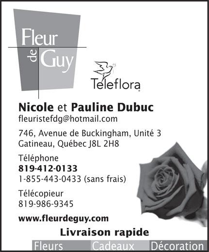 Fleur de Guy (819-986-8293) - Annonce illustrée======= - et Pauline Dubuc 746, Avenue de Buckingham, Unité 3 Gatineau, Québec J8L 2H8 Téléphone 819-412-0133 1-855-443-0433 (sans frais) Télécopieur 819-986-9345 www.fleurdeguy.com Livraison rapide Fleurs         Cadeaux     Décoration Nicole