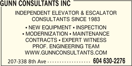 Gunn Consultants Inc (604-630-2276) - Display Ad - GUNN CONSULTANTS INC INDEPENDENT ELEVATOR & ESCALATOR CONSULTANTS SINCE 1983  NEW EQUIPMENT  INSPECTION  MODERNIZATION  MAINTENANCE CONTRACTS  EXPERT WITNESS PROF. ENGINEERING TEAM WWW.GUNNCONSULTANTS.COM 604 630-2276 207-338 8th Ave ------------------