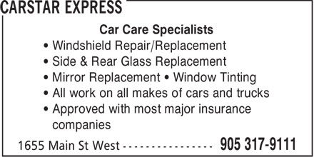 Carstar Express (905-317-9111) - Annonce illustrée======= - Car Care Specialists • Windshield Repair/Replacement • Side & Rear Glass Replacement • Mirror Replacement • Window Tinting • All work on all makes of cars and trucks • Approved with most major insurance • companies