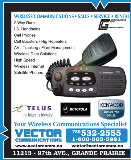 Vector Communications Ltd (780-532-2555) - Annonce illustrée======= - WIRELESS COMMUNICATIONS   SALES   SERVICE   RENTALOMMUNICATIONS ALES   SEVICE   REN 2 Way Radio I.S. Handhelds Cell Phones Cell Boosters / Rig RepeatersRig Repeaters AVL Tracking / Fleet Management Fleet Management Wireless Data SolutionsSolutions High Speed Wireless Internetnet Satellite Phones                         es the future is friendly Your Wireless Communications Specialist www.vectorcomm.ca       vector@vectorcomm.ca 11213 - 97th AVE., GRANDE PRAIRIE