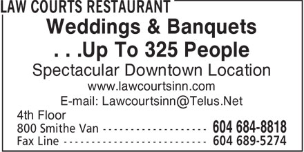 Law Courts Restaurant (604-684-8818) - Annonce illustrée======= - Weddings & Banquets . . .Up To 325 People Spectacular Downtown Location www.lawcourtsinn.com E-mail: Lawcourtsinn@Telus.Net 4th Floor 800 Smithe Van ------------------- 604 684-8818 604 689-5274