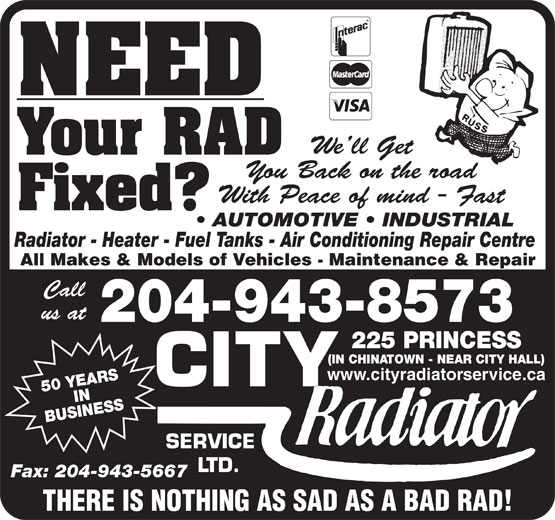 City Radiator Service Ltd (204-943-8573) - Display Ad - We ll Get Your RAD You Back on the road With Peace of mind - Fast Fixed? AUTOMOTIVE   INDUSTRIAL Radiator - Heater - Fuel Tanks - Air Conditioning Repair Centre All Makes & Models of Vehicles - Maintenance & Repair Call us at 204-943-8573 PRINCESS (IN CHINATOWN - NEAR CITY HALL) www.cityradiatorservice.ca 50 YEARSIN BUSINESS225 SERVICE LTD. Fax: 204-943-5667 THERE IS NOTHING AS SAD AS A BAD RAD! NEED