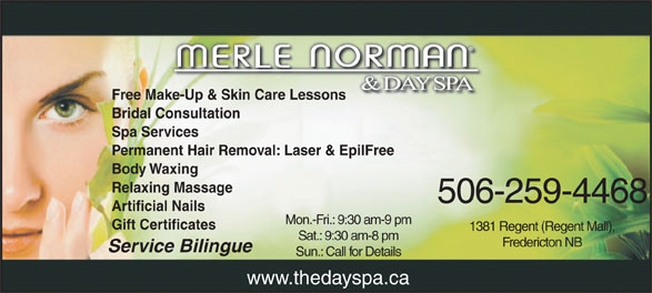 Merle Norman Cosmetics & Day Spa (506-450-7345) - Annonce illustrée======= - Free Make-Up & Skin Care Lessonsake-Up & Skin Care Lessons Bridal Consultation Spa Services Permanent Hair Removal: Laser & EpilFree Body Waxing Relaxing Massage 506-259-4468 Artificial Nails Mon.-Fri.: 9:30 am-9 pm Gift Certificates 1381 Regent (Regent Mall), Sat.: 9:30 am-8 pm Fredericton NB Service Bilingue Sun.: Call for Details www.thedayspa.ca