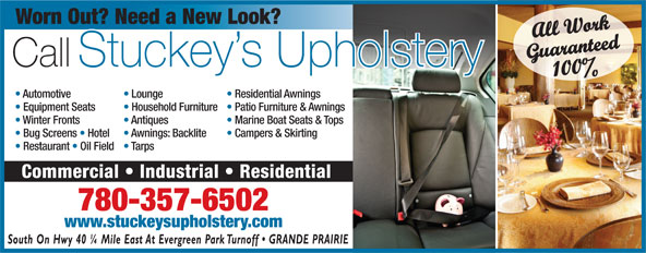 Stuckey's Upholstery (780-539-4850) - Display Ad - Guaranteed100% Automotive Lounge Residential Awnings Equipment Seats Household Furniture  Patio Furniture & Awnings Winter Fronts Antiques Marine Boat Seats & Tops Bug Screens   Hotel Awnings: Backlite Campers & Skirting Restaurant   Oil Field  Tarps Commercial   Industrial   Residential Worn Out? Need a New Look? All Work Call Stuckey s Upholstery 780-357-6502 www.stuckeysupholstery.com