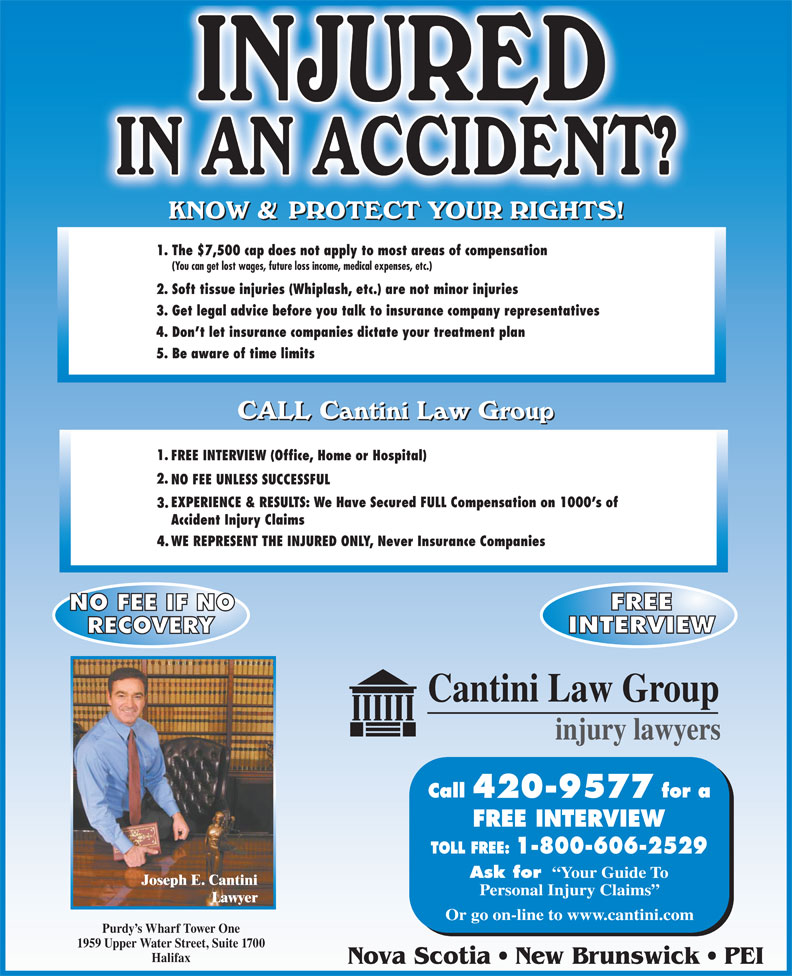 Cantini Law Group (506-867-2529) - Display Ad - 1. The $7,500 cap does not apply to most areas of compensation (You can get lost wages, future loss income, medical expenses, etc.) 2. Soft tissue injuries (Whiplash, etc.) are not minor injuries 3. Get legal advice before you talk to insurance company representatives 4. Don t let insurance companies dictate your treatment plan 5. Be aware of time limits 1. FREE INTERVIEW (Office, Home or Hospital) 2. NO FEE UNLESS SUCCESSFUL EXPERIENCE & RESULTS: We Have Secured FULL Compensation on 1000 s of 3. Accident Injury Claims WE REPRESENT THE INJURED ONLY, Never Insurance Companies 4. 420-9577 FREE INTERVIEW Ask for Your Guide To Joseph E. Cantini Personal Injury Claims Lawyer Or go on-line to www.cantini.com Purdy s Wharf Tower One 1959 Upper Water Street, Suite 1700 Halifax Nova Scotia   New Brunswick   PEI