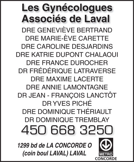 Les Gynécologues Associés de Laval (450-668-3250) - Annonce illustrée======= - Les Gynécologues Associés de Laval DRE GENEVIÈVE BERTRANDDRE GENEVIÈVE BERTRAND DRE MARIE-ÈVE CARETTE DRE CAROLINE DESJARDINS DRE KATRIE DUPONT CHALAOUI DRE FRANCE DUROCHER DR FRÉDÉRIQUE LATRAVERSE DRE MAXIME LACERTE DRE ANNIE LAMONTAGNE DR JEAN - FRANÇOIS LANCTÔT DR YVES PICHÉ DRE DOMINIQUE THÉRIAULT DR DOMINIQUE TREMBLAY 450 668 3250 1299 bd de LA CONCORDE O (coin boul LAVAL) LAVAL CONCORDE