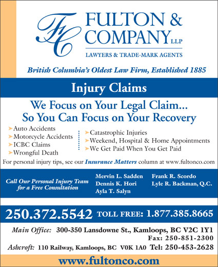 Fulton & Company LLP (1-877-385-8665) - Annonce illustrée======= - LAWYERS & TRADE-MARK AGENTS British Columbia s Oldest Law Firm, Established 1885 Injury Claims We Focus on Your Legal Claim... So You Can Focus on Your Recovery ä Auto Accidents ä Catastrophic Injuries ä Motorcycle Accidents ä Weekend, Hospital & Home Appointments ä ICBC Claims ä We Get Paid When You Get Paid ä Wrongful Death For personal injury tips, see our Insurance Matters column at www.fultonco.com Frank R. Scordo Mervin L. Sadden Call Our Personal Injury Team Lyle R. Backman, Q.C. Dennis K. Hori for a Free Consultation Ayla T. Salyn TOLL FREE: 1.877.385.8665 250.372.5542 Main Office: 300-350 Lansdowne St., Kamloops, BC V2C 1Y1 Fax: 250-851-2300 Ashcroft: 110 Railway, Kamloops, BC  V0K 1A0 Tel: 250-453-2628 www.fultonco.com