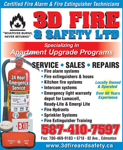 3D Fire & Safety Ltd (780-469-8627) - Annonce illustrée======= - Fax: 780-469-9183   6718 - 82 Ave., Edmonton www.3dfireandsafety.ca Certified Fire Alarm & Fire Extinguisher Technicians Specializing In Apartment Upgrade Programs SERVICE   SALES   REPAIRSSERVICE   SALES Fire alarm systems Fire extinguishers & hoses Kitchen fire systems Locally Owned & Operated Intercom systems Over 60 Years Emergency light warranty Experience depot for Lumacell, Ready-Lite & Emergi Lite Fire Hydrants Sprinkler Systems Fire Extinguisher Training 587-410-7597 Fax: 780-469-9183   6718 - 82 Ave., Edmonton www.3dfireandsafety.ca Certified Fire Alarm & Fire Extinguisher Technicians Specializing In Apartment Upgrade Programs SERVICE   SALES   REPAIRSSERVICE   SALES Fire alarm systems Fire extinguishers & hoses Kitchen fire systems Locally Owned & Operated Intercom systems Over 60 Years Emergency light warranty Experience depot for Lumacell, Ready-Lite & Emergi Lite Fire Hydrants Sprinkler Systems Fire Extinguisher Training 587-410-7597
