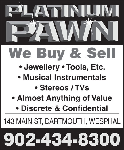 Platinum Pawn (902-434-8300) - Annonce illustrée======= - 902-434-8300 We Buy & Sell We Buy & Sell Musical Instrumentals Jewellery   Tools, Etc. Stereos / TVs Almost Anything of Value Jewellery   Tools, Etc. Discrete & Confidential 143 MAIN ST, DARTMOUTH, WESPHAL Musical Instrumentals Stereos / TVs Almost Anything of Value Discrete & Confidential 143 MAIN ST, DARTMOUTH, WESPHAL 902-434-8300