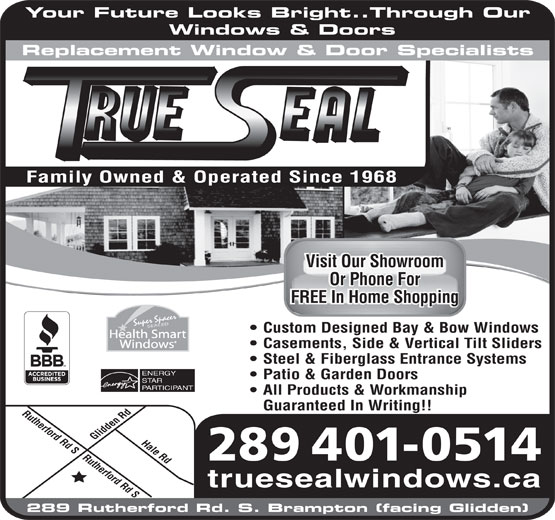 Trueseal Window & Door Systems (905-451-7363) - Display Ad - Rutherford Rd SHale Rd Glidden Rd Family Owned & Operated Since 1968 289 401-0514 truesealwindows.ca 289 Rutherford Rd. S. Brampton (facing Glidden) FREE In Home ShoppingFREE In Home Shopping Super Spacer SEALED Custom Designed Bay & Bow Windows Health Smart Windows Casements, Side & Vertical Tilt Sliders Steel & Fiberglass Entrance Systems ENERGY Patio & Garden Doors STAR PARTICIPANT All Products & Workmanship Guaranteed In Writing!! Rutherford Rd S Your Future Looks Bright..Through Our Windows & Doors Replacement Window & Door Specialists Visit Our ShowroomVisit Our Showroom Or Phone ForOr Phone For