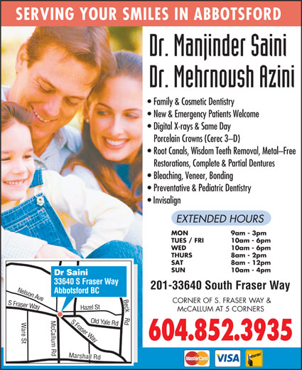 Saini Manjinder Dr (604-852-3935) - Annonce illustrée======= - Way 604.852.3935 Beck Rd S SERVING YOUR SMILES IN ABBOTSFORD Family & Cosmetic Dentistry New & Emergency Patients Welcome Digital X-rays & Same Day Porcelain Crowns (Cerec 3-D) Root Canals, Wisdom Teeth Removal, Metal-Free Restorations, Complete & Partial Dentures Bleaching, Veneer, Bonding Preventative & Pediatric Dentistry Invisalign EXTENDED HOURS MON 9am - 3pm TUES / FRI 10am - 6pm WED 10am - 6pm THURS 8am - 2pm SAT 8am - 12pm SUN 10am - 4pm Dr Saini 33640 S Fraser Way 201-33640 South Fraser Way Abbotsford BC n Ave CORNER OF S. FRASER WAY & Fraser Way azel St Nelso McCALLUM AT 5 CORNERS S Fraser Yale Rd H are St Marshall Rd Old