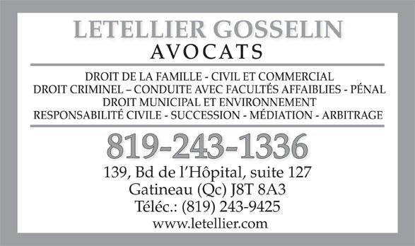 Letellier Gosselin (819-243-1336) - Annonce illustrée======= - LETELLIER GOSSELIN AVOCATS DROIT DE LA FAMILLE - CIVIL ET COMMERCIAL DROIT CRIMINEL - CONDUITE AVEC FACULTÉS AFFAIBLIES - PÉNAL DROIT MUNICIPAL ET ENVIRONNEMENT RESPONSABILITÉ CIVILE - SUCCESSION - MÉDIATION - ARBITRAGE 819-243-1336 139, Bd de l Hôpital, suite 127 Gatineau (Qc) J8T 8A3 Téléc.: (819) 243-9425 www.letellier.com