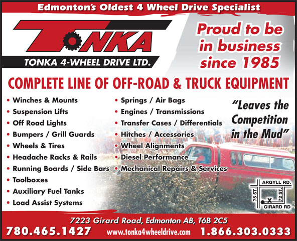 Tonka 4-Wheel Drive Ltd (780-465-1427) - Annonce illustrée======= - Edmonton s Oldest 4 Wheel Drive Specialist Proud to be in business since 1985 COMPLETE LINE OF OFF-ROAD & TRUCK EQUIPMENT Winches & Mounts Springs / Air Bags Leaves the Suspension Lifts Engines / Transmissions Competition Off Road Lights Transfer Cases / Differentials Bumpers / Grill Guards Hitches / Accessories in the Mud Wheels & Tires Wheel Alignments Headache Racks & Rails Diesel Performance Running Boards / Side Bars  Mechanical Repairs & Services Toolboxes Auxiliary Fuel Tanks Load Assist Systems 7223 Girard Road, Edmonton AB, T6B 2C5 www.tonka4wheeldrive.com 780.465.1427 1.866.303.0333