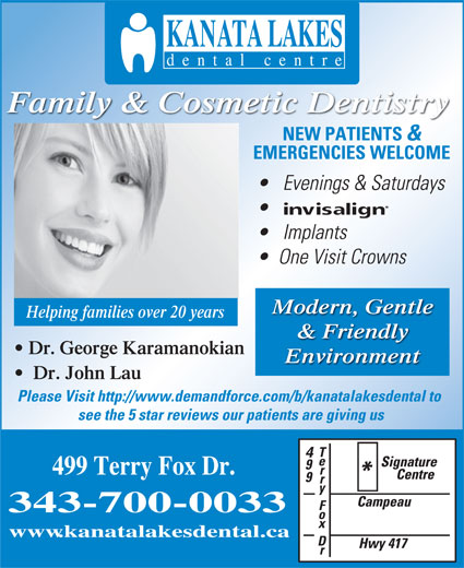 Kanata Lakes Dental Centre (613-270-9600) - Annonce illustrée======= - Helping families over 20 years Implants Evenings & Saturdays Family & Cosmetic Dentistry NEW PATIENTS www.kanatalakesdental.ca & EMERGENCIES WELCOME Modern, Gentle One Visit Crowns & Friendly Dr. George Karamanokian Environment Dr. John Lau Please Visit http://www.demandforce.com/b/kanatalakesdental to see the 5 star reviews our patients are giving us 499 Terry Fox Dr. 343-700-0033