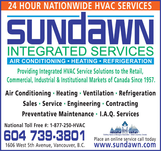 Sundawn Integrated Services Inc (604-739-3801) - Display Ad - 24 HOUR NATIONWIDE HVAC SERVICES Providing Integrated HVAC Service Solutions to the Retail, Commercial, Industrial & Institutional Markets of Canada Since 1957. Air Conditioning Heating  Ventilation  Refrigeration Sales  Service  Engineering Contracting Preventative Maintenance I.A.Q. Services National Toll Free #: 1-877-250-HVAC 604 739-3801 Place an online service call today 1606 West 5th Avenue, Vancouver, B.C. www.sundawn.com