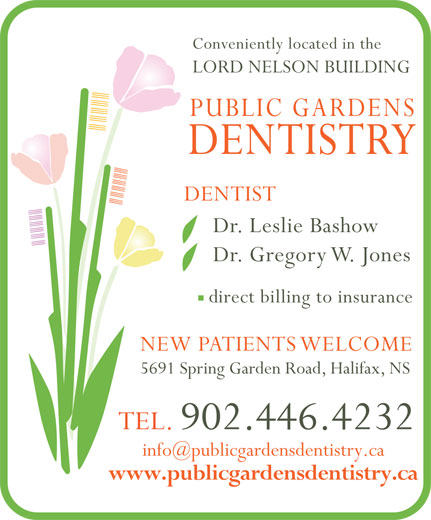 Public Gardens Dentistry (902-446-4232) - Annonce illustrée======= - Conveniently located in the LORD NELSON BUILDING PUBLIC GARDENS DENTISTRY DENTIST Dr. Leslie Bashow Dr. Gregory W. Jones direct billing to insurance NEW PATIENTS WELCOME 5691 Spring Garden Road, Halifax, NS TEL. 902.446.4232 www.publicgardensdentistry.ca Conveniently located in the LORD NELSON BUILDING PUBLIC GARDENS DENTISTRY DENTIST Dr. Leslie Bashow Dr. Gregory W. Jones direct billing to insurance NEW PATIENTS WELCOME 5691 Spring Garden Road, Halifax, NS TEL. 902.446.4232 www.publicgardensdentistry.ca