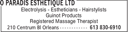 O Paradis Esthetique Ltd (613-830-6910) - Annonce illustrée======= - Electrolysis - Estheticians - Hairstylists Guinot Products Registered Massage Therapist  Electrolysis - Estheticians - Hairstylists Guinot Products Registered Massage Therapist  Electrolysis - Estheticians - Hairstylists Guinot Products Registered Massage Therapist  Electrolysis - Estheticians - Hairstylists Guinot Products Registered Massage Therapist  Electrolysis - Estheticians - Hairstylists Guinot Products Registered Massage Therapist  Electrolysis - Estheticians - Hairstylists Guinot Products Registered Massage Therapist