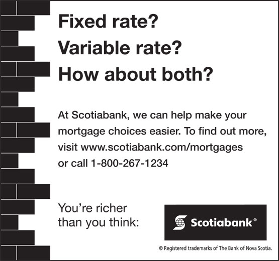 Scotiabank (1-800-267-1234) - Annonce illustrée======= - Fixed rate? Variable rate? How about both? At Scotiabank, we can help make your mortgage choices easier. To find out more, visit www.scotiabank.com/mortgages or call 1-800-267-1234 You re richer than you think: Fixed rate? Variable rate? How about both? At Scotiabank, we can help make your mortgage choices easier. To find out more, visit www.scotiabank.com/mortgages or call 1-800-267-1234 You re richer than you think: