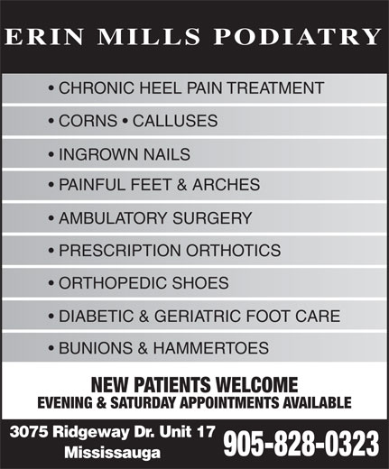 Erin Mills Podiatry (905-828-0323) - Annonce illustrée======= - EVENING & SATURDAY APPOINTMENTS AVAILABLE 3075 Ridgeway Dr. Unit 17 905-828-0323 Mississauga ERIN MILLS PODIATRY CORNS   CALLUSES INGROWN NAILS PAINFUL FEET & ARCHES AMBULATORY SURGERY PRESCRIPTION ORTHOTICS ORTHOPEDIC SHOES DIABETIC & GERIATRIC FOOT CARE BUNIONS & HAMMERTOES CHRONIC HEEL PAIN TREATMENT NEW PATIENTS WELCOME