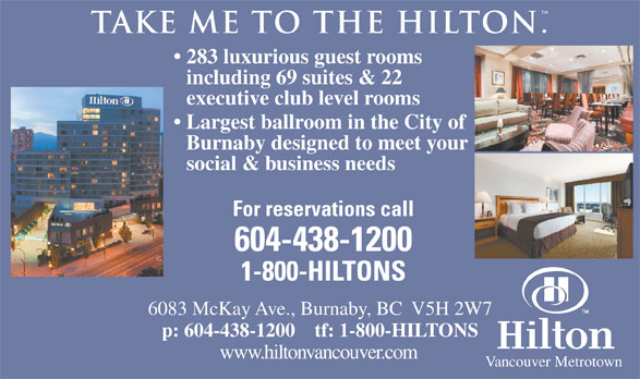 Hilton (604-438-1200) - Annonce illustrée======= - . take me to the hilton 283 luxurious guest rooms including 69 suites & 22 executive club level rooms Largest ballroom in the City of Burnaby designed to meet your social & business needs For reservations call 604-438-1200 1-800-HILTONS 6083 McKay Ave., Burnaby, BC  V5H 2W7 p: 604-438-1200    tf: 1-800-HILTONS www.hiltonvancouver.com Vancouver Metrotown  . take me to the hilton 283 luxurious guest rooms including 69 suites & 22 executive club level rooms Largest ballroom in the City of Burnaby designed to meet your social & business needs For reservations call 604-438-1200 1-800-HILTONS 6083 McKay Ave., Burnaby, BC  V5H 2W7 p: 604-438-1200    tf: 1-800-HILTONS www.hiltonvancouver.com Vancouver Metrotown