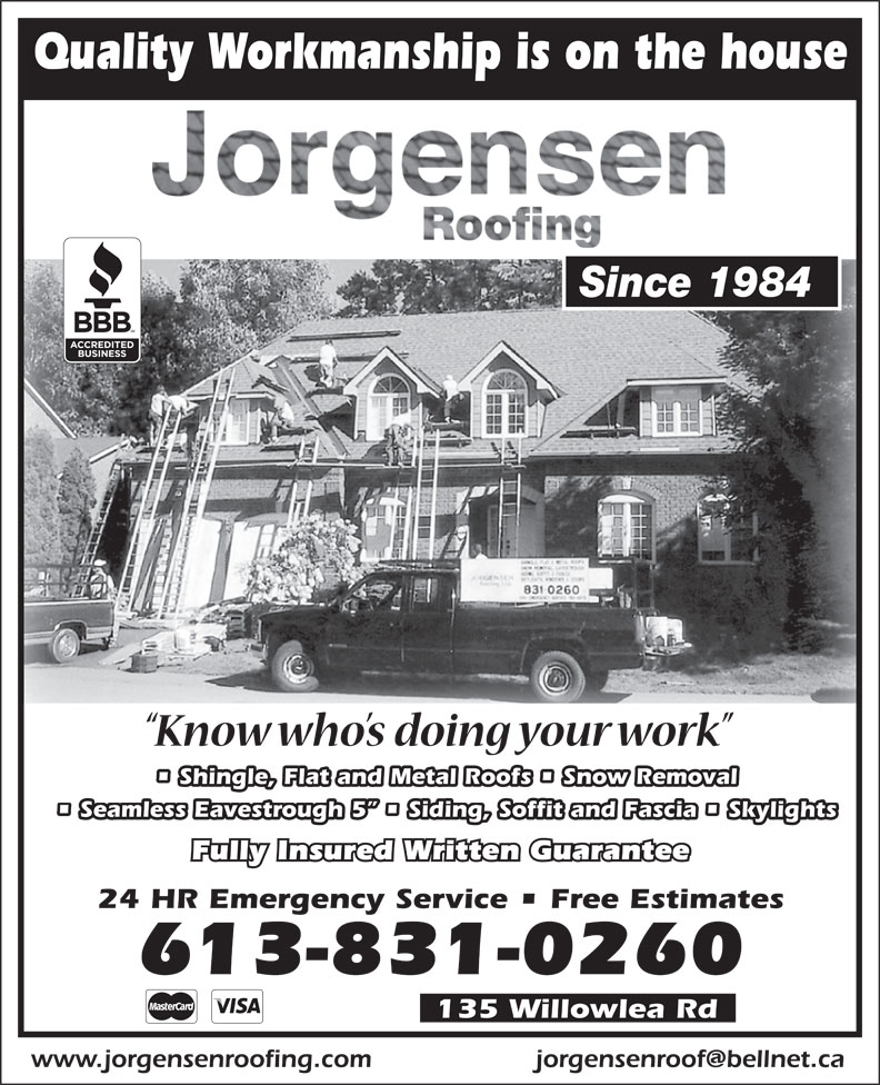 Jorgensen Roofing (613-831-0260) - Display Ad - Quality Workmanship is on the house Since 1984 Shingle, Flat and Metal Roofs   Snow Removal Seamless Eavestrough 5    Siding, Soffit and Fascia   Skylights Fully Insured Written Guarantee 24 HR Emergency Service   Free Estimates 613-831-0260 135 Willowlea Rd www.jorgensenroofing.com Quality Workmanship is on the house Since 1984 Shingle, Flat and Metal Roofs   Snow Removal Seamless Eavestrough 5    Siding, Soffit and Fascia   Skylights Fully Insured Written Guarantee 24 HR Emergency Service   Free Estimates 613-831-0260 135 Willowlea Rd www.jorgensenroofing.com