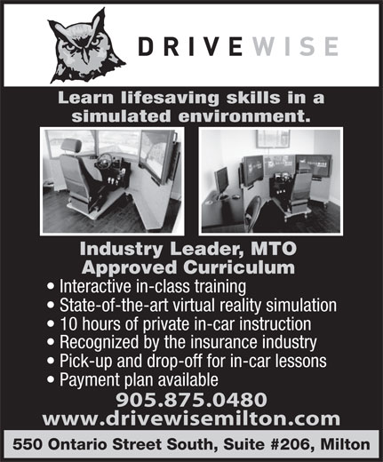 Drivewise Milton (905-875-0480) - Annonce illustrée======= - 10 hours of private in-car instruction Recognized by the insurance industry Pick-up and drop-off for in-car lessons Payment plan available 905.875.0480 www.drivewisemilton.com 550 Ontario Street South, Suite #206, Milton State-of-the-art virtual reality simulation Approved Curriculum Interactive in-class training simulated environment. Learn lifesaving skills in a Industry Leader, MTO