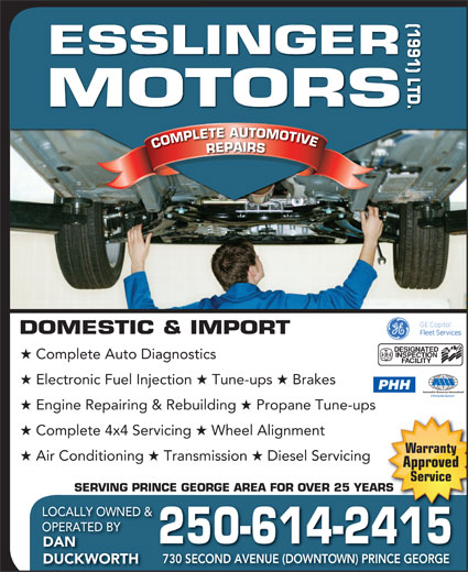 Esslinger Motors (1991) Ltd (250-563-7790) - Display Ad - (1991) LTD.DOMESTIC & IMPORT ORS COMPLETE AUTOMOTIVECOMPLETEAUTOMOTIVEREPAIRSESSLINGERMOT Complete Auto Diagnostics Electronic Fuel Injection Tune-ups Brakes PHH Engine Repairing & Rebuilding Propane Tune-ups Complete 4x4 Servicing Wheel Alignment Warranty Air Conditioning Transmission Diesel Servicing Approved Service SERVING PRINCE GEORGE AREA FOR OVER 25 YEARSRS LOCALLY OWNED & OPERATED BY 250-614-2415 DAN 730 SECOND AVENUE (DOWNTOWN) PRINCE GEORGE DUCKWORTH