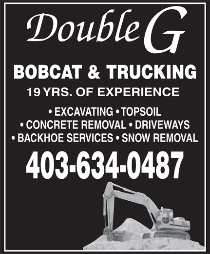 Double G Bobcat & Trucking (403-634-0487) - Display Ad - Double BOBCAT & TRUCKING 19 YRS. OF EXPERIENCE EXCAVATING   TOPSOIL CONCRETE REMOVAL   DRIVEWAYS BACKHOE SERVICES   SNOW REMOVAL 403-634-0487  Double BOBCAT & TRUCKING 19 YRS. OF EXPERIENCE EXCAVATING   TOPSOIL CONCRETE REMOVAL   DRIVEWAYS BACKHOE SERVICES   SNOW REMOVAL 403-634-0487
