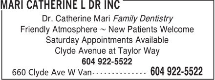 Mari Catherine L Dr Inc (604-922-5522) - Display Ad - Dr. Catherine Mari Family Dentistry Friendly Atmosphere ~ New Patients Welcome Saturday Appointments Available Clyde Avenue at Taylor Way 604 922-5522  Dr. Catherine Mari Family Dentistry Friendly Atmosphere ~ New Patients Welcome Saturday Appointments Available Clyde Avenue at Taylor Way 604 922-5522