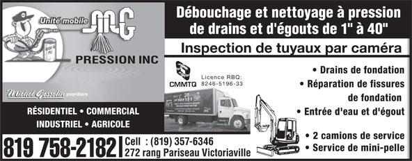"""M G Pression Inc (819-758-2182) - Annonce illustrée======= - Débouchage et nettoyage à pression Unité mobile de drains et d'égouts de 1"""" à 40"""" Inspection de tuyaux par caméra Drains de fondation Licence RBQ: 8246-5196-33 Réparation de fissures de fondation Entrée d'eau et d'égout INDUSTRIEL   AGRICOLE 2 camions de service Cell  : (819) 357-6346 Service de mini-pelle 272 rang Pariseau Victoriaville 819 758-2182 RÉSIDENTIEL   COMMERCIAL"""