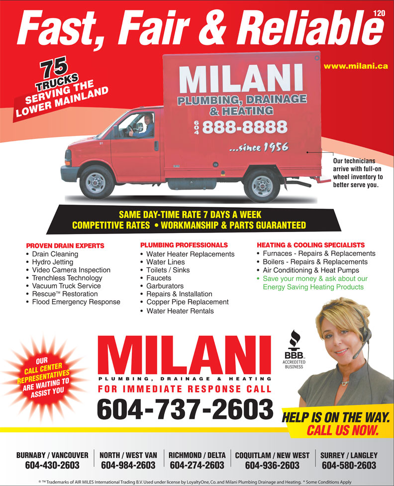 Milani Plumbing, Drainage & Heating (604-737-2603) - Display Ad - Drain Cleaning Water Heater Replacements Boilers - Repairs & Replacements Furnaces - Repairs & Replacements Hydro Jetting Water Lines Video Camera Inspection Toilets / Sinks Air Conditioning & Heat Pumps Trenchless Technology Faucets Save your money & ask about our Vacuum Truck Service Garburators Energy Saving Heating Products TM Rescue Restoration Repairs & Installation Flood Emergency Response Copper Pipe Replacement Water Heater Rentals OUR CALL CENTER PLUMBING, DRAINAGE & HEATING REPRESENTATIVES ARE WAITING TO FOR IMMEDIATE RESPONSE CALL ASSIST YOU 604-737-2603 HELP IS ON THE WAY. CALL US NOW. BURNABY / VANCOUVER NORTH / WEST VAN RICHMOND / DELTA SURREY / LANGLEYCOQUITLAM / NEW WEST 604-430-2603 604-984-2603 604-274-2603 604-580-2603604-936-2603 Trademarks of AIR MILES International Trading B.V. Used under license by LoyaltyOne, Co. and Milani Plumbing Drainage and Heating.  * Some Conditions Apply 120 Fast, Fair & Reliable www.milani.cawww. 75 TRUCKS RUCKSHE VING T NLAND SERVING THE MAI LOWER MAINLAND Our techniciansOur te arrive with full-on arrive wheel inventory to whee better serve you.better SAME DAY-TIME RATE 7 DAYS A WEEK SAME DAY-TIME RATE 7 DAYS A WEEK COMPETITIVE RATES    WORKMANSHIP & PARTS GUARANTEEDCOMPETITIVERATES WORKMANSHIP&PARTSGUARANTEED PLUMBING PROFESSIONALS HEATING & COOLING SPECIALISTS PROVEN DRAIN EXPERTS Water Lines Video Camera Inspection Toilets / Sinks Air Conditioning & Heat Pumps Trenchless Technology Faucets Save your money & ask about our Vacuum Truck Service Garburators Energy Saving Heating Products TM Rescue Restoration Repairs & Installation Flood Emergency Response Copper Pipe Replacement Water Heater Rentals OUR CALL CENTER PLUMBING, DRAINAGE & HEATING REPRESENTATIVES ARE WAITING TO FOR IMMEDIATE RESPONSE CALL ASSIST YOU 604-737-2603 HELP IS ON THE WAY. CALL US NOW. BURNABY / VANCOUVER NORTH / WEST VAN RICHMOND / DELTA SURREY / LANGLEYCOQUITLAM / NEW WEST 604-430-2603 604-984-2603 604-274-2603 604-580-2603604-936-2603 Trademarks of AIR MILES International Trading B.V. Used under license by LoyaltyOne, Co. and Milani Plumbing Drainage and Heating.  * Some Conditions Apply 120 Hydro Jetting Fast, Fair & Reliable www.milani.cawww. 75 TRUCKS RUCKSHE VING T NLAND SERVING THE MAI LOWER MAINLAND Our techniciansOur te arrive with full-on arrive wheel inventory to whee better serve you.better SAME DAY-TIME RATE 7 DAYS A WEEK SAME DAY-TIME RATE 7 DAYS A WEEK COMPETITIVE RATES    WORKMANSHIP & PARTS GUARANTEEDCOMPETITIVERATES WORKMANSHIP&PARTSGUARANTEED PLUMBING PROFESSIONALS HEATING & COOLING SPECIALISTS PROVEN DRAIN EXPERTS Furnaces - Repairs & Replacements Drain Cleaning Water Heater Replacements Boilers - Repairs & Replacements