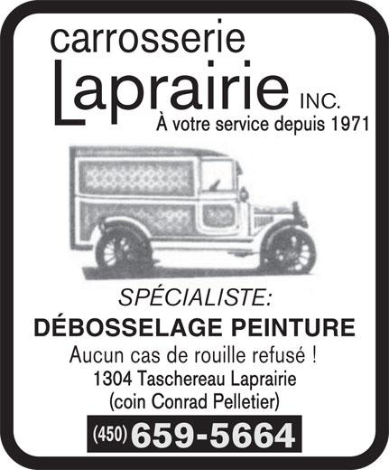 Carrosserie Laprairie Inc (450-659-5664) - Annonce illustrée======= - INC. carrosserie carrosserie INC. À votre service depuis 1971 SPÉCIALISTE: DÉBOSSELAGE PEINTURE Aucun cas de rouille refusé ! 1304 Taschereau Laprairie (coin Conrad Pelletier) (450) 659-5664 À votre service depuis 1971 SPÉCIALISTE: DÉBOSSELAGE PEINTURE Aucun cas de rouille refusé ! 1304 Taschereau Laprairie (coin Conrad Pelletier) (450) 659-5664