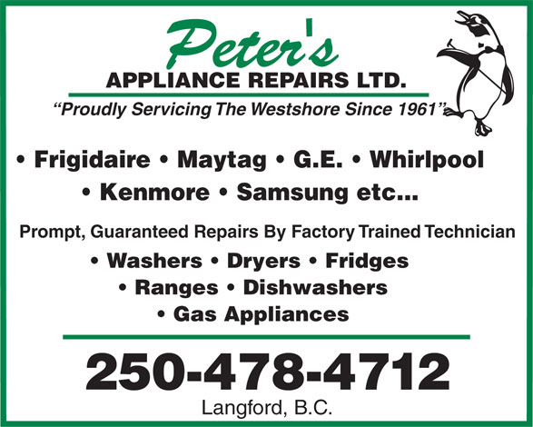 Peter's Appliance Repairs Ltd (250-478-4712) - Display Ad - Kenmore   Samsung etc... Prompt, Guaranteed Repairs By Factory Trained Technician Washers   Dryers   Fridges Ranges   Dishwashers Gas Appliances 250-478-4712 Langford, B.C. TD.APPLIANCE REPAIRS L Proudly Servicing The Westshore Since 1961 Frigidaire   Maytag   G.E.   Whirlpool TD.APPLIANCE REPAIRS L Kenmore   Samsung etc... Prompt, Guaranteed Repairs By Factory Trained Technician Washers   Dryers   Fridges Ranges   Dishwashers Gas Appliances 250-478-4712 Langford, B.C. Frigidaire   Maytag   G.E.   Whirlpool Proudly Servicing The Westshore Since 1961