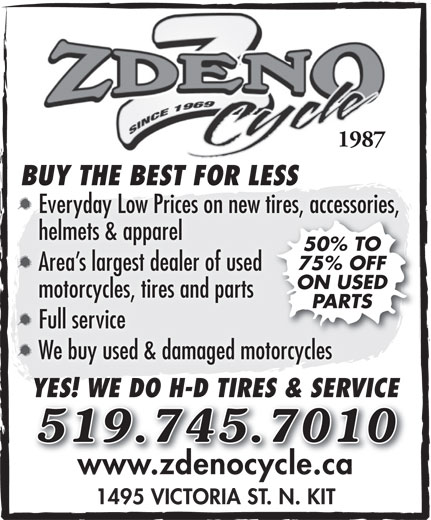 Zdeno Cycle (519-745-7010) - Display Ad - 1987 BUY THE BEST FOR LESSBUY THE BEST FOR LESS Everyday Low Prices on new tires, accessories, helmets & apparel 50% TO 75% OFF Area s largest dealer of used ON USED motorcycles, tires and parts PARTS Full service We buy used & damaged motorcycles YES! WE DO H-D TIRES & SERVICEYES! WE DO H-D TIRES & SERVICE 519.745.7010 www.zdenocycle.cawww.zdenocycle.ca 1495 VICTORIA ST. N. KIT