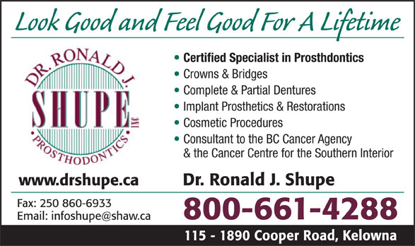 Shupe Ronald J Dr Inc (1-800-661-4288) - Display Ad - Look Good and Feel Good For A Lifetime Certified Specialist in Prosthdontics Crowns & Bridges Complete & Partial Dentures Implant Prosthetics & Restorations Cosmetic Procedures Consultant to the BC Cancer Agency & the Cancer Centre for the Southern Interior www.drshupe.ca Dr. Ronald J. Shupe Fax: 250 860-6933 800-661-4288 Email: infoshupe@shaw.ca 115 - 1890 Cooper Road, Kelowna