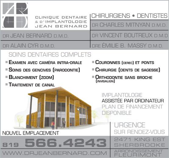 La Clinique Dentaire & d'Implantologie Jean Bernard (819-566-4243) - Annonce illustrée======= - CHIRURGIENS   DENTISTES DR CHARLES MITNYAN D.M.D. DR VINCENT BOUTREUX D.M.D. DR JEAN BERNARD D.M.D. DRE ÉMILIE B. MASSY D.M.D. DR ALAIN CYR D.M.D. IMPLANTOLOGIE ASSISTÉE PAR ORDINATEUR PLAN DE FINANCEMENT DISPONIBLE URGENCE SUR RENDEZ-VOUS NOUVEL EMPLACEMENT 2471 KING EST SHERBROOKE 819 566.4243 ARRONDISSEMENT WWW.DRJEANBERNARD.COM FLEURIMONT