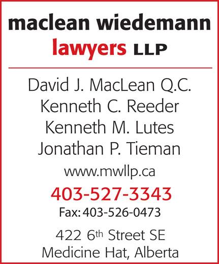 MacLean Wiedemann Lawyers LLP (403-527-3343) - Display Ad - maclean wiedemann lawyers LLP David J. MacLean Q.C. Kenneth C. Reeder Kenneth M. Lutes Jonathan P. Tieman www.mwllp.ca 403-527-3343 Fax: 403-526-0473 th 422 6 Street SE Medicine Hat, Alberta