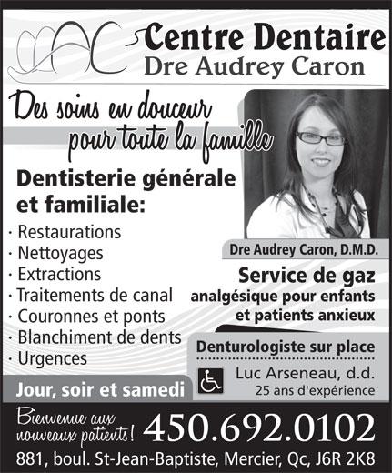 Centre Dentaire Dre Audrey Caron (450-692-0102) - Annonce illustrée======= - Dre Audrey Caron, D.M.D. · Nettoyages · Extractions Service de gaz · Traitements de canal analgésique pour enfants · Restaurations et patients anxieux · Couronnes et ponts · Blanchiment de dents Denturologiste sur place · Urgences Luc Arseneau, d.d. 25 ans d'expérience Jour, soir et samedi 450.692.0102 881, boul. St-Jean-Baptiste, Mercier, Qc, J6R 2K8 Dre Audrey Caron Dentisterie générale et familiale: