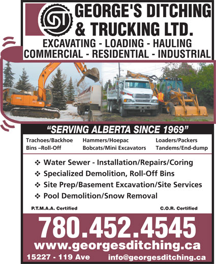 George's Ditching & Trucking Ltd (780-452-4545) - Display Ad - Specialized Demolition, Roll-Off Bins Site Prep/Basement Excavation/Site Services Pool Demolition/Snow Removal C.O.R. CertifiedP.T.M.A.A. Certified 780.452.4545 www.georgesditching.ca 15227 - 119 Ave Trachoes/Backhoe Hammers/Hoepac Loaders/Packers Bins -Roll-Off Bobcats/Mini Excavators Tandems/End-dump Water Sewer - Installation/Repairs/Coring Specialized Demolition, Roll-Off Bins Site Prep/Basement Excavation/Site Services Pool Demolition/Snow Removal C.O.R. CertifiedP.T.M.A.A. Certified 780.452.4545 www.georgesditching.ca 15227 - 119 Ave Trachoes/Backhoe Hammers/Hoepac Loaders/Packers Bins -Roll-Off Bobcats/Mini Excavators Tandems/End-dump Water Sewer - Installation/Repairs/Coring Trachoes/Backhoe Hammers/Hoepac Loaders/Packers Bins -Roll-Off Bobcats/Mini Excavators Tandems/End-dump Water Sewer - Installation/Repairs/Coring Specialized Demolition, Roll-Off Bins Site Prep/Basement Excavation/Site Services Pool Demolition/Snow Removal C.O.R. CertifiedP.T.M.A.A. Certified 780.452.4545 www.georgesditching.ca 15227 - 119 Ave Trachoes/Backhoe Hammers/Hoepac Loaders/Packers Bins -Roll-Off Bobcats/Mini Excavators Tandems/End-dump Water Sewer - Installation/Repairs/Coring Specialized Demolition, Roll-Off Bins Site Prep/Basement Excavation/Site Services Pool Demolition/Snow Removal C.O.R. CertifiedP.T.M.A.A. Certified 780.452.4545 www.georgesditching.ca 15227 - 119 Ave