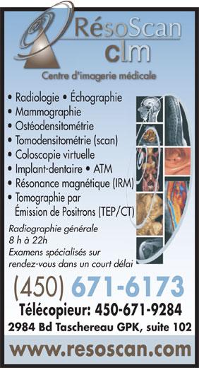 Radiologie Résoscan CLM (450-671-6173) - Display Ad - RésoScanR Centre d'imagerie médicaleCen d' Radiologie   Échographie Mammographie Ostéodensitométrie Tomodensitométrie (scan) Coloscopie virtuelle Implant-dentaire   ATM Résonance magnétique (IRM) Tomographie par Émission de Positrons (TEP/CT) Radiographie générale 8 h à 22h Examens spécialisés sur rendez-vous dans un court délai (450) 671-6173 Télécopieur: 450-671-9284 2984 Bd Taschereau GPK, suite 102 www.resoscan.com RésoScanR Centre d'imagerie médicaleCen d' Radiologie   Échographie Mammographie Ostéodensitométrie Tomodensitométrie (scan) Coloscopie virtuelle Implant-dentaire   ATM Résonance magnétique (IRM) Tomographie par Émission de Positrons (TEP/CT) Radiographie générale 8 h à 22h Examens spécialisés sur rendez-vous dans un court délai (450) 671-6173 Télécopieur: 450-671-9284 2984 Bd Taschereau GPK, suite 102 www.resoscan.com  RésoScanR Centre d'imagerie médicaleCen d' Radiologie   Échographie Mammographie Ostéodensitométrie Tomodensitométrie (scan) Coloscopie virtuelle Implant-dentaire   ATM Résonance magnétique (IRM) Tomographie par Émission de Positrons (TEP/CT) Radiographie générale 8 h à 22h Examens spécialisés sur rendez-vous dans un court délai (450) 671-6173 Télécopieur: 450-671-9284 2984 Bd Taschereau GPK, suite 102 www.resoscan.com RésoScanR Centre d'imagerie médicaleCen d' Radiologie   Échographie Mammographie Ostéodensitométrie Tomodensitométrie (scan) Coloscopie virtuelle Implant-dentaire   ATM Résonance magnétique (IRM) Tomographie par Émission de Positrons (TEP/CT) Radiographie générale 8 h à 22h Examens spécialisés sur rendez-vous dans un court délai (450) 671-6173 Télécopieur: 450-671-9284 2984 Bd Taschereau GPK, suite 102 www.resoscan.com