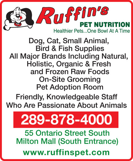 Ruffin's Pet Nutrition Centre (289-878-4000) - Annonce illustrée======= - and Frozen Raw Foods Pet Adoption Room Friendly, Knowledgeable Staff Who Are Passionate About Animals 289-878-4000 55 Ontario Street South Milton Mall (South Entrance) www.ruffinspet.com On-Site Grooming All Major Brands Including Natural, Holistic, Organic & Fresh Bird & Fish Supplies Dog, Cat, Small Animal,