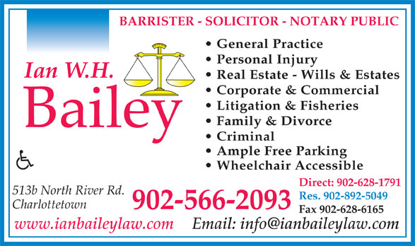 Ian W H Bailey (902-566-2093) - Annonce illustrée======= - General Practice Personal Injury BARRISTER - SOLICITOR - NOTARY PUBLIC Real Estate - Wills & Estates Corporate & Commercial Litigation & Fisheries Family & Divorce Ample Free Parking Wheelchair Accessible Direct: 902-628-1791 513b North River Rd. Res. 902-892-5049 Charlottetown 902-566-2093 Fax 902-628-6165 www.ianbaileylaw.com Criminal