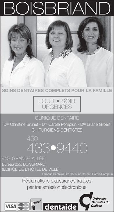 Clinique Dentaire Christine Brunet &Carole Pomplun (450-433-9440) - Annonce illustrée======= - re D Christine Brunet - D Carole Pomplun - D Liliane Gilbert CHIRURGIENS-DENTISTES 450 433 9440 940, GRANDE-ALLÉE Bureau 255, BOISBRIAND (ÉDIFICE DE L HÔTEL DE VILLE) Clinique Dentaire Dre Christine Brunet, Carole Pomplun Réclamations d assurance traitées par transmission électronique SOINS DENTAIRES COMPLETS POUR LA FAMILLE JOUR   SOIR URGENCES CLINIQUE DENTAIRE re