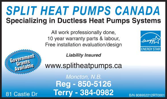 Split Heat Pumps Canada (506-850-5126) - Display Ad - SPLIT HEAT PUMPS CANADA Specializing in Ductless Heat Pumps Systems All work professionally done, 10 year warranty parts & labour, Free installation evaluation/design Liability Insured GovernmentGrants Gove Grrnanmetsnt ailablAvailablee Av Moncton, N.B. Reg - 850-5126 Terry - 384-0982 81 Castle Dr B/N 808952212RT0001 www.splitheatpumps.ca