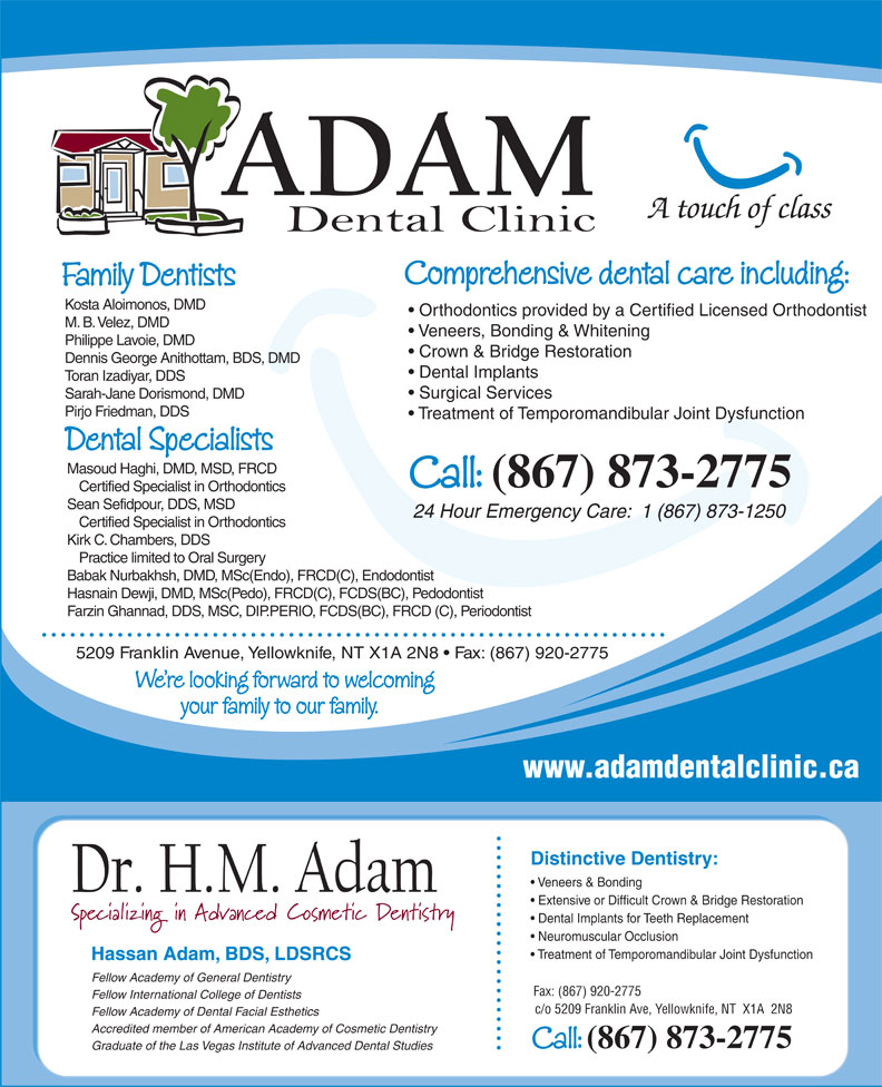 Adam Dental Clinic (867-873-2775) - Annonce illustrée======= - A touch of class Comprehensive dental care including: Family Dentists Kosta Aloimonos, DMD Orthodontics provided by a Certified Licensed Orthodontist M. B. Velez, DMD Veneers, Bonding & Whitening Philippe Lavoie, DMD Crown & Bridge Restoration Dennis George Anithottam, BDS, DMD Dental Implants Toran Izadiyar, DDS Surgical Services Sarah-Jane Dorismond, DMD Pirjo Friedman, DDS Treatment of Temporomandibular Joint Dysfunction Dental Specialists Masoud Haghi, DMD, MSD, FRCD Call: (867) 873-2775 Certified Specialist in Orthodontics Sean Sefidpour, DDS, MSD 24 Hour Emergency Care:  1 (867) 873-1250 Certified Specialist in Orthodontics Kirk C. Chambers, DDS Practice limited to Oral Surgery Babak Nurbakhsh, DMD, MSc(Endo), FRCD(C), Endodontist Hasnain Dewji, DMD, MSc(Pedo), FRCD(C), FCDS(BC), Pedodontist Farzin Ghannad, DDS, MSC, DIP.PERIO, FCDS(BC), FRCD (C), Periodontist 5209 Franklin Avenue, Yellowknife, NT X1A 2N8   Fax: (867) 920-2775 We re looking forward to welcoming your family to our family. www.adamdentalclinic.ca Distinctive Dentistry: Veneers & Bonding Extensive or Difficult Crown & Bridge Restoration Dental Implants for Teeth Replacement Neuromuscular Occlusion Treatment of Temporomandibular Joint Dysfunction Hassan Adam, BDS, LDSRCS Fellow Academy of General Dentistry Fax: (867) 920-2775 Fellow International College of Dentists c/o 5209 Franklin Ave, Yellowknife, NT  X1A  2N8 Fellow Academy of Dental Facial Esthetics Accredited member of American Academy of Cosmetic Dentistry Call: (867) 873-2775 Graduate of the Las Vegas Institute of Advanced Dental Studies